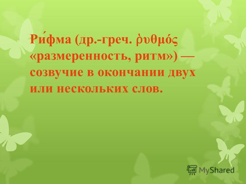 Рифма ( др.- греч. υθμός « размеренность, ритм ») созвучие в окончании двух или нескольких слов.