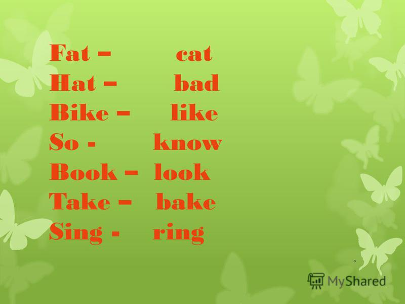 Fat – cat Hat – bad Bike – like So - know Book – look Take – bake Sing - ring
