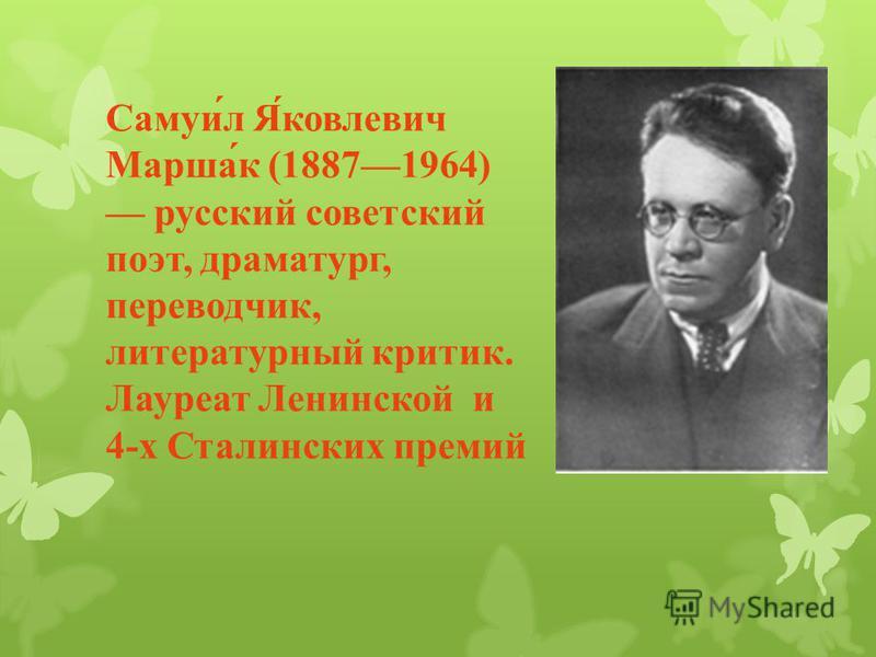 Самуил Яковлевич Маршак (18871964) русский советский поэт, драматург, переводчик, литературный критик. Лауреат Ленинской и 4- х Сталинских премий