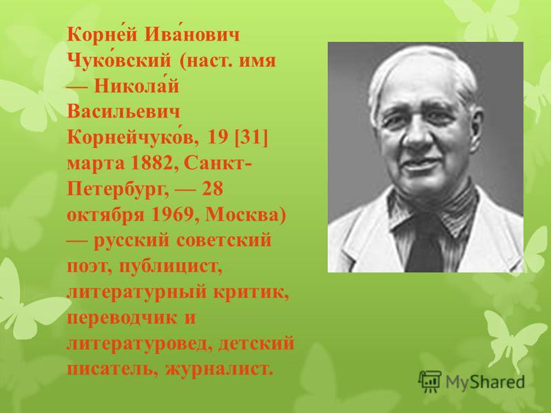 Корней Иванович Чуковский ( наст. имя Николай Васильевич Корнейчуков, 19 [31] марта 1882, Санкт - Петербург, 28 октября 1969, Москва ) русский советский поэт, публицист, литературный критик, переводчик и литературовед, детский писатель, журналист.