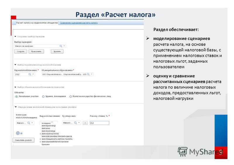 9 Раздел «Расчет налога» Раздел обеспечивает: моделирование сценариев расчета налога, на основе существующей налоговой базы, с применением налоговых ставок и налоговых льгот, заданных пользователем оценку и сравнение рассчитанных сценариев расчета на