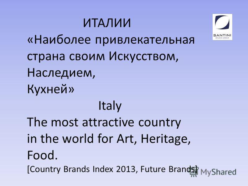 ИТАЛИИ «Наиболее привлекательная страна своим Искусством, Наследием, Кухней» Italy The most attractive country in the world for Art, Heritage, Food. [Country Brands Index 2013, Future Brands]