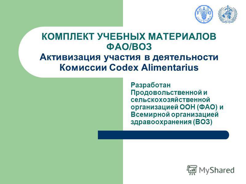 КОМПЛЕКТ УЧЕБНЫХ МАТЕРИАЛОВ ФАО/ВОЗ Активизация участия в деятельности Комиссии Codex Alimentarius Разработан Продовольственной и сельскохозяйственной организацией ООН (ФАО) и Всемирной организацией здравоохранения (ВОЗ)