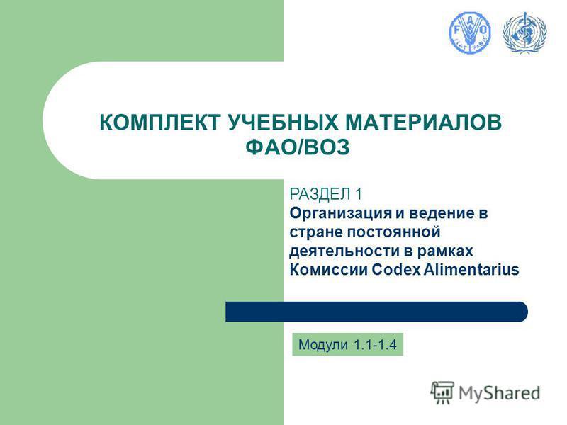 КОМПЛЕКТ УЧЕБНЫХ МАТЕРИАЛОВ ФАО/ВОЗ Модули 1.1-1.4 РАЗДЕЛ 1 Организация и ведение в стране постоянной деятельности в рамках Комиссии Codex Alimentarius