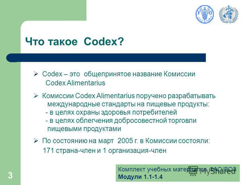 Комплект учебных материалов ФАО/ВОЗ Модули 1.1-1.4 3 Что такое Codex? Codex – это общепринятое название Комиссии Codex Alimentarius Комиссии Codex Alimentarius поручено разрабатывать международные стандарты на пищевые продукты: - в целях охраны здоро