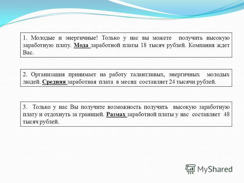 2. Организация принимает на работу талантливых, энергичных молодых людей. Средняя заработная плата в месяц составляет 24 тысячи рублей. 1. Молодые и энергичные! Только у нас вы можете получить высокую заработную плату. Мода заработной платы 18 тысяч