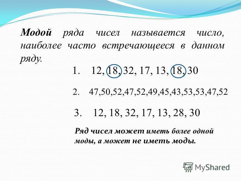 Модой ряда чисел называется число, наиболее часто встречающееся в данном ряду. 1. 12, 18, 32, 17, 13, 18, 30 3. 12, 18, 32, 17, 13, 28, 30 Ряд чисел может иметь более одной моды, а может не иметь моды. 2. 47,50,52,47,52,49,45,43,53,53,47,52