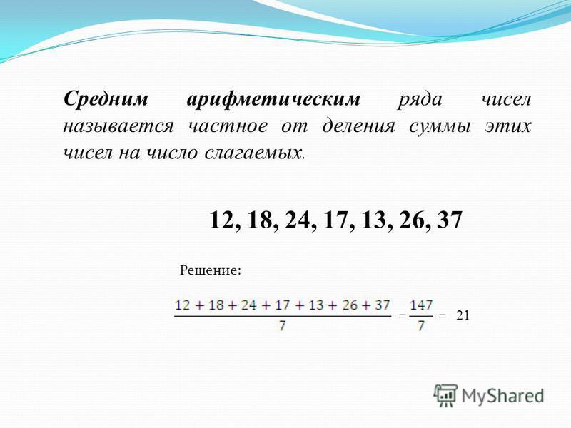 Средним арифметическим ряда чисел называется частное от деления суммы этих чисел на число слагаемых. 12, 18, 24, 17, 13, 26, 37 Решение: == 21