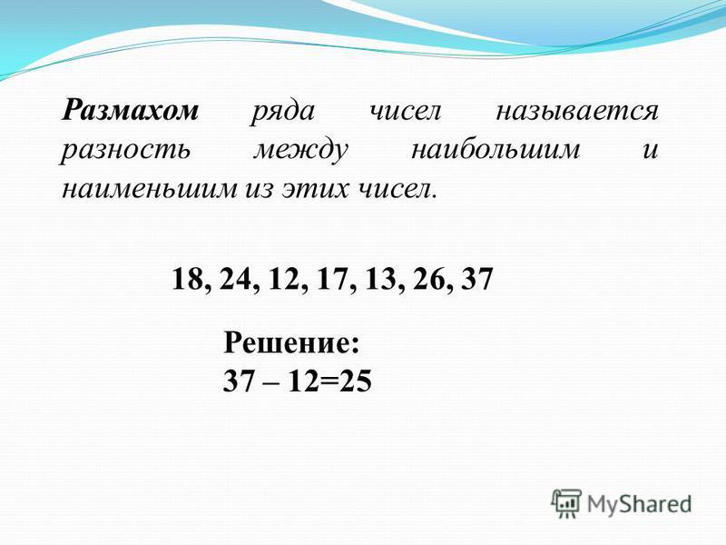 Размахом ряда чисел называется разность между наибольшим и наименьшим из этих чисел. 18, 24, 12, 17, 13, 26, 37 Решение: 37 – 12=25