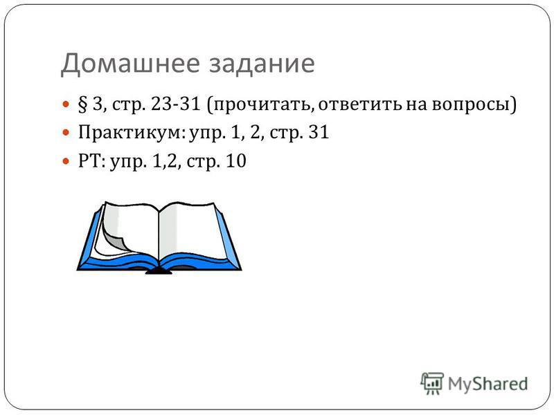 Домашнее задание § 3, стр. 23-31 ( прочитать, ответить на вопросы ) Практикум : упр. 1, 2, стр. 31 РТ : упр. 1,2, стр. 10