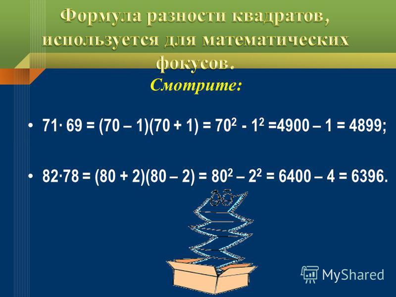 71 69 = (70 – 1)(70 + 1) = 70 2 - 1 2 =4900 – 1 = 4899; 8278 = (80 + 2)(80 – 2) = 80 2 – 2 2 = 6400 – 4 = 6396.