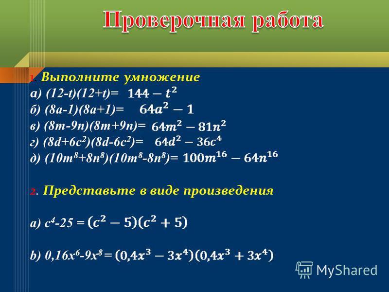 1. Выполните умножение а ) (12-t)(12+t)= б) (8 а-1)(8 а+1)= в) (8m-9n)(8m+9n)= г) (8d+6c 2 )(8d-6c 2 )= д) (10m 8 +8n 8 )(10m 8 -8n 8 )= 2. Представьте в виде произведения а) с 4 -25 = b) 0,16 х 6 -9 х 8 =