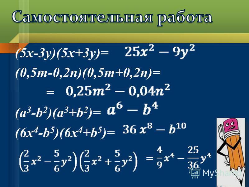 (5x-3y)(5x+3y)= (0,5m-0,2n)(0,5m+0,2n)= = (a 3 -b 2 )(a 3 +b 2 )= (6x 4 -b 5 )(6x 4 +b 5 )=