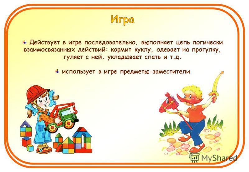 Действует в игре последовательно, выполняет цепь логически взаимосвязанных действий: кормит куклу, одевает на прогулку, гуляет с ней, укладывает спать и т.д. использует в игре предметы-заместители