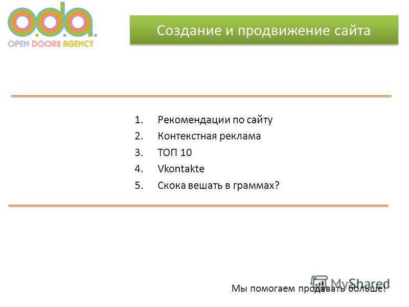 Создание и продвижение сайта 1. Рекомендации по сайту 2. Контекстная реклама 3. ТОП 10 4. Vkontakte 5. Скока вешать в граммах? Мы помогаем продавать больше!