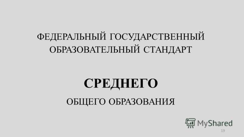 ФЕДЕРАЛЬНЫЙ ГОСУДАРСТВЕННЫЙ ОБРАЗОВАТЕЛЬНЫЙ СТАНДАРТ СРЕДНЕГО ОБЩЕГО ОБРАЗОВАНИЯ 19
