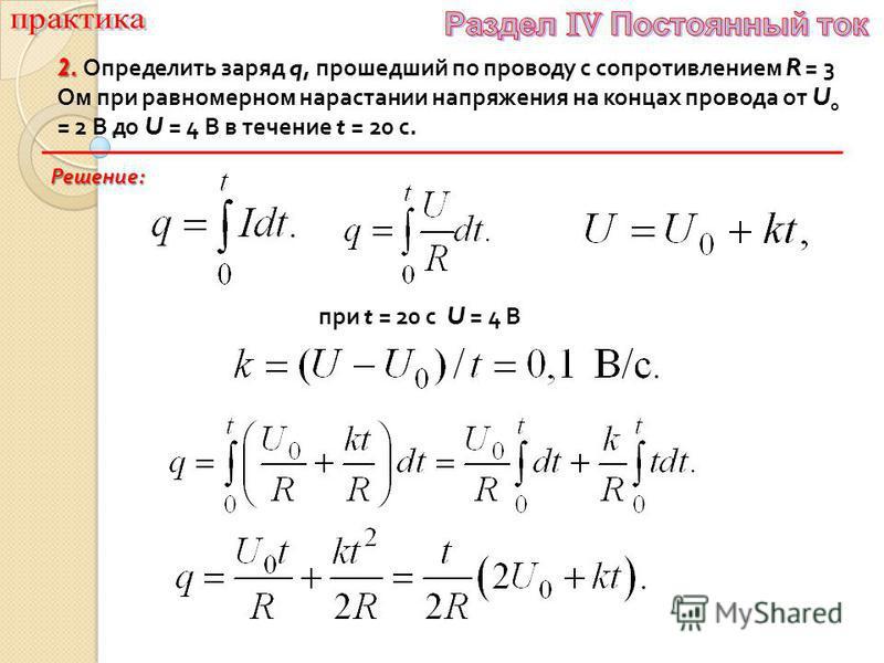 2. 2. Определить заряд q, прошедший по проводу с сопротивлением R = 3 Ом при равномерном нарастании напряжения на концах провода от U 0 = 2 В до U = 4 В в течение t = 20 с. Решение : при t = 20 с U = 4 В