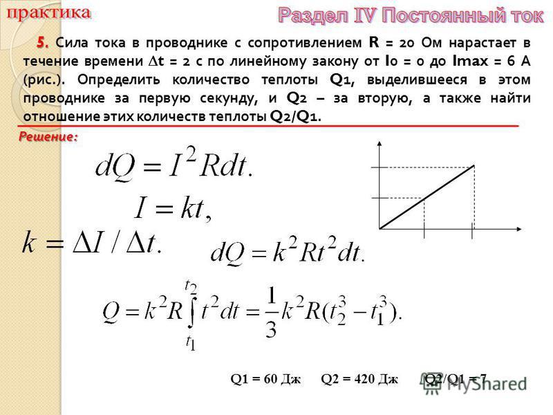 5. 5. Сила тока в проводнике с сопротивлением R = 20 Ом нарастает в течение времени t = 2 с по линейному закону от I0 = 0 до Imax = 6 А ( рис.). Определить количество теплоты Q1, выделившееся в этом проводнике за первую секунду, и Q2 – за вторую, а т