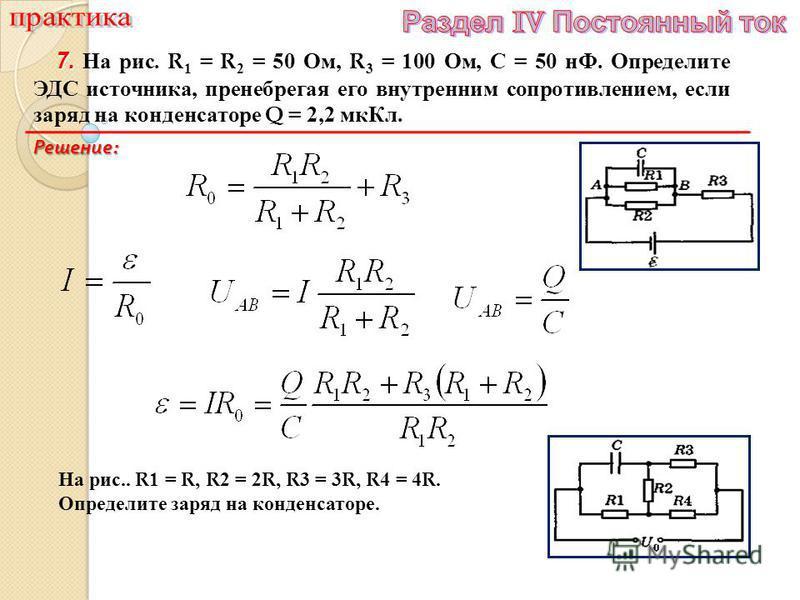 7. 7. На рис. R 1 = R 2 = 50 Ом, R 3 = 100 Ом, С = 50 нФ. Определите ЭДС источника, пренебрегая его внутренним сопротивлением, если заряд на конденсаторе Q = 2,2 мк Кл. Решение : На рис.. R 1 = R, R 2 = 2 R, R 3 = 3 R, R 4 = 4 R. Определите заряд на