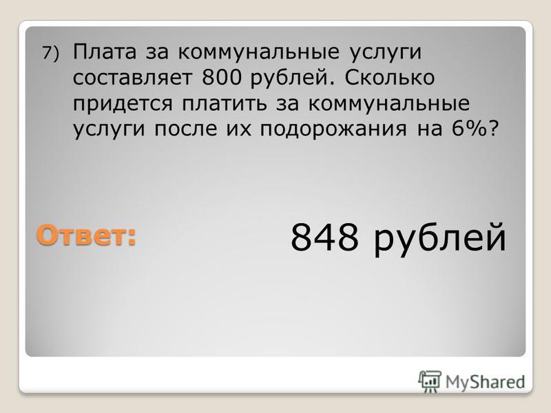 Ответ: 7) Плата за коммунальные услуги составляет 800 рублей. Сколько придется платить за коммунальные услуги после их подорожания на 6%? 848 рублей