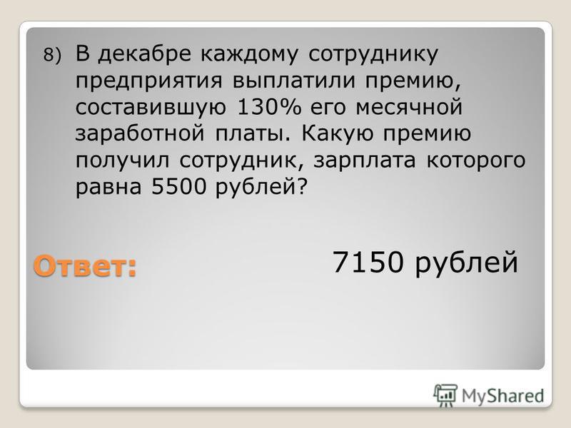 Ответ: 8) В декабре каждому сотруднику предприятия выплатили премию, составившую 130% его месячной заработной платы. Какую премию получил сотрудник, зарплата которого равна 5500 рублей? 7150 рублей