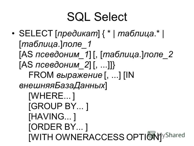 SQL Select SELECT [предикат] { * | таблица.* | [таблица.]поле_1 [AS псевдоним_1] [, [таблица.]поле_2 [AS псевдоним_2] [,...]]} FROM выражение [,...] [IN внешняя БазаДанных] [WHERE... ] [GROUP BY... ] [HAVING... ] [ORDER BY... ] [WITH OWNERACCESS OPTI