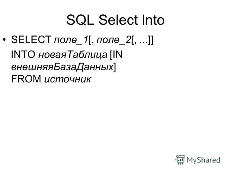 SQL Select Into SELECT поле_1[, поле_2[,...]] INTO новая Таблица [IN внешняя БазаДанных] FROM источник