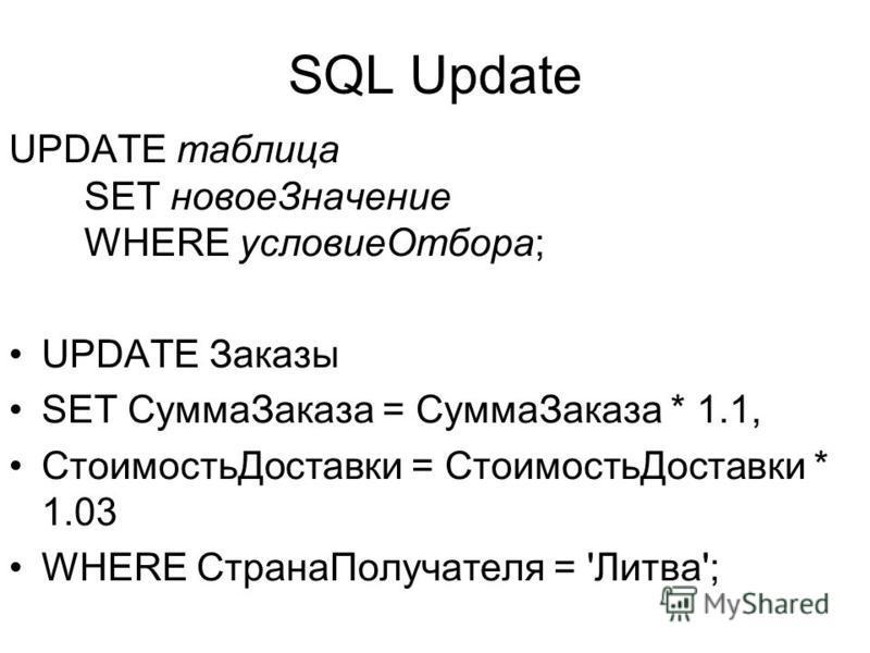 SQL Update UPDATE таблица SET новое Значение WHERE условие Отбора; UPDATE Заказы SET Сумма Заказа = Сумма Заказа * 1.1, Стоимость Доставки = Стоимость Доставки * 1.03 WHERE Страна Получателя = 'Литва';