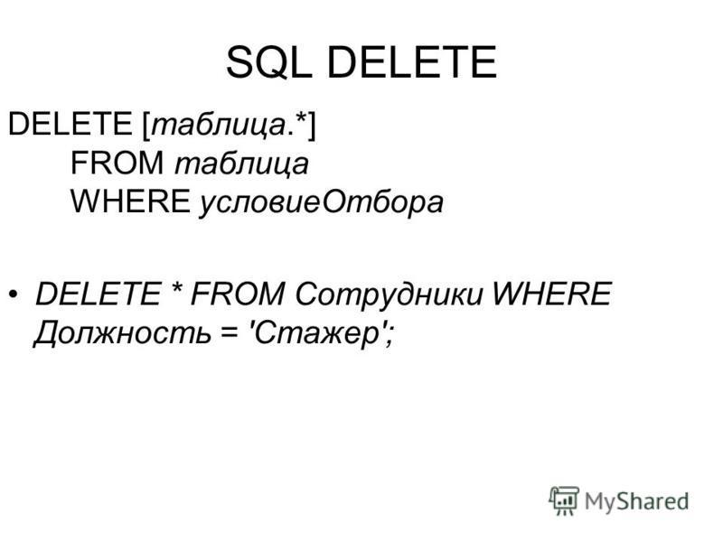 SQL DELETE DELETE [таблица.*] FROM таблица WHERE условие Отбора DELETE * FROM Сотрудники WHERE Должность = 'Стажер';