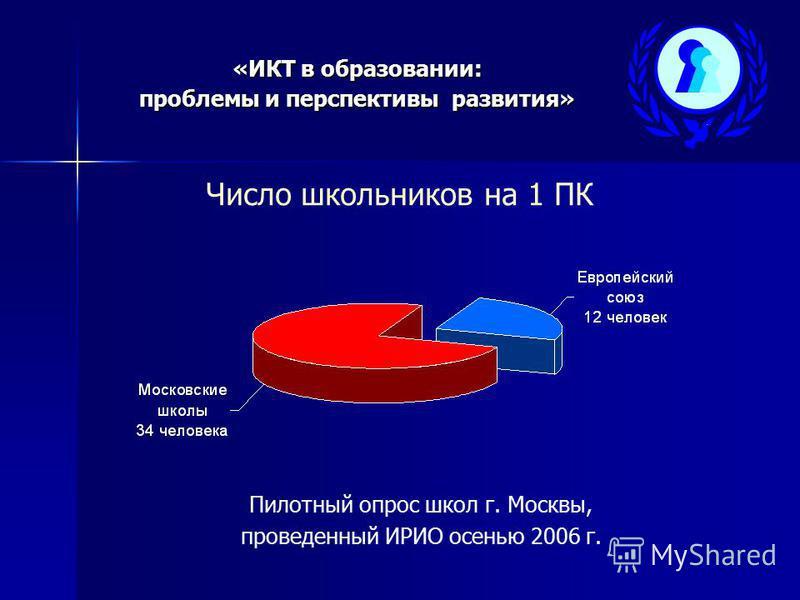 «ИКТ в образовании: проблемы и перспективы развития» Число школьников на 1 ПК Пилотный опрос школ г. Москвы, проведенный ИРИО осенью 2006 г.