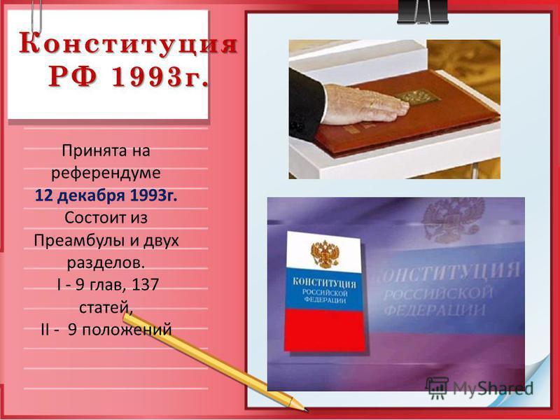 Конституция РФ 1993 г. Принята на референдуме 12 декабря 1993 г. Состоит из Преамбулы и двух разделов. I - 9 глав, 137 статей, II - 9 положений