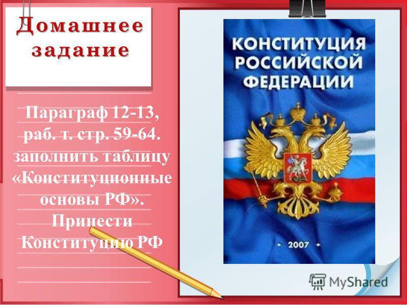 Домашнее задание Параграф 12-13, раб. т. стр. 59-64. заполнить таблицу «Конституционные основы РФ». Принести Конституцию РФ