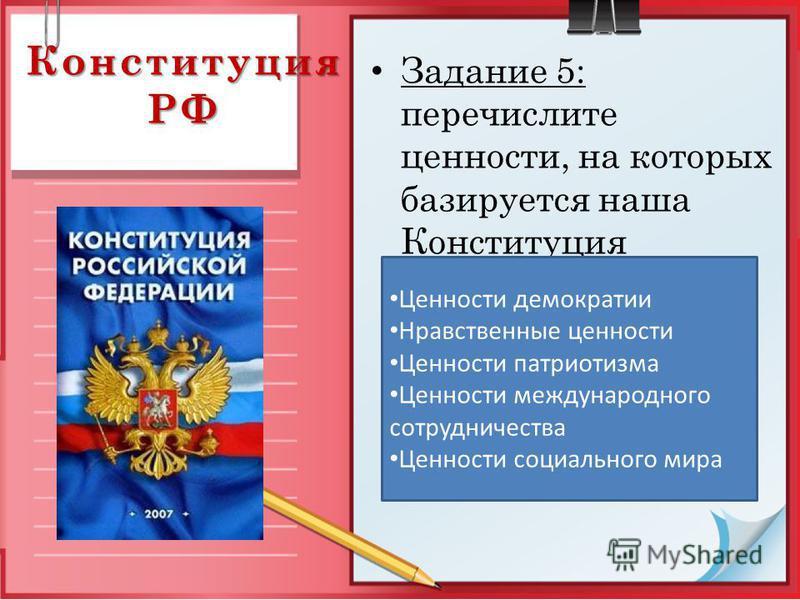 Конституция РФ Задание 5: перечислите ценности, на которых базируется наша Конституция Ценности демократии Нравственные ценности Ценности патриотизма Ценности международного сотрудничества Ценности социального мира