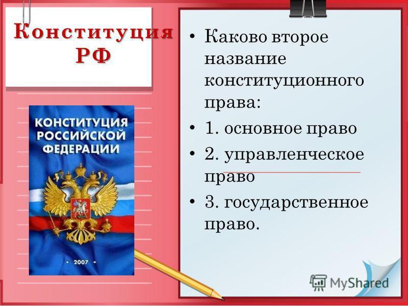 Конституция РФ Каково второе название конституционного права: 1. основное право 2. управленческое право 3. государственное право.