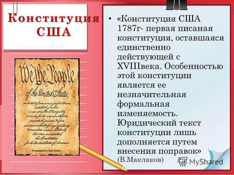 Конституция США «Конституция США 1787 г- первая писаная конституция, оставшаяся единственно действующей с XVIIIвека. Особенностью этой конституции является ее незначительная формальная изменяемость. Юридический текст конституции лишь дополняется путе