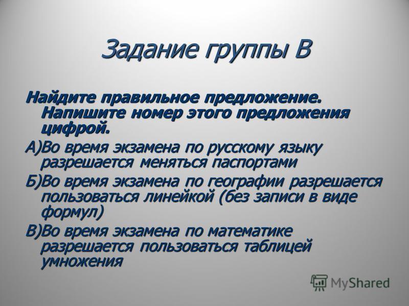 Задание группы В Найдите правильное предложение. Напишите номер этого предложения цифрой. А)Во время экзамена по русскому языку разрешается меняться паспортами Б)Во время экзамена по географии разрешается пользоваться линейкой (без записи в виде форм