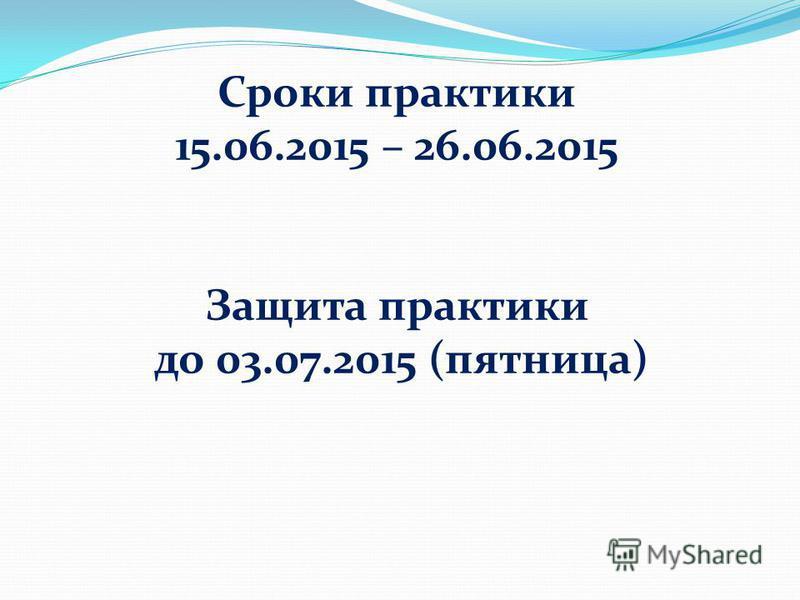 Сроки практики 15.06.2015 – 26.06.2015 Защита практики до 03.07.2015 (пятница)