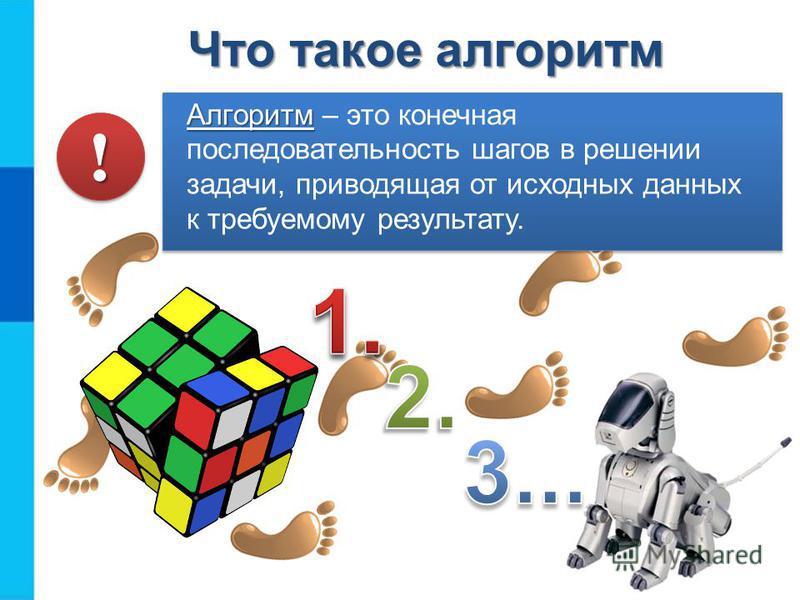Что такое алгоритм Алгоритм Алгоритм – это конечная последовательность шагов в решении задачи, приводящая от исходных данных к требуемому результату. !!
