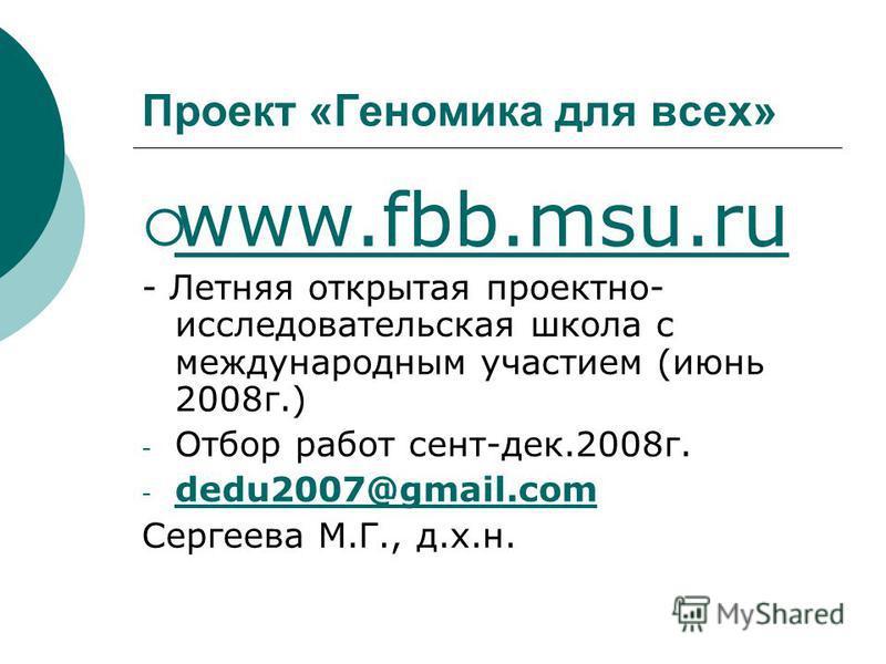 Проект «Геномика для всех» www.fbb.msu.ru - Летняя открытая проектно- исследоватьельская школа с международным участием (июнь 2008 г.) - Отбор работ сент-дек.2008 г. - dedu2007@gmail.com dedu2007@gmail.com Сергеева М.Г., д.х.н.