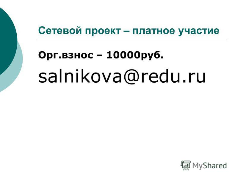 Сетевой проект – платное участие Орг.взнос – 10000 руб. salnikova@redu.ru