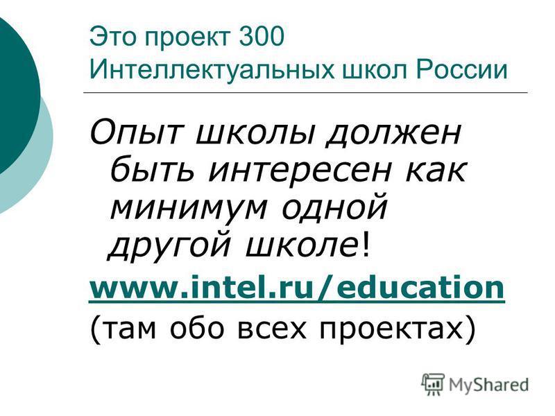 Это проект 300 Интеллектуальных школ России Опыт школы должен быть интересен как минимум одной другой школе! www.intel.ru/education (там обо всех проектах)