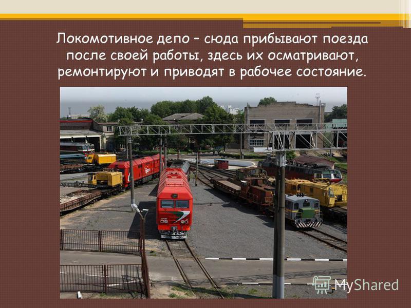 Локомотивное депо – сюда прибывают поезда после своей работы, здесь их осматривают, ремонтируют и приводят в рабочее состояние.