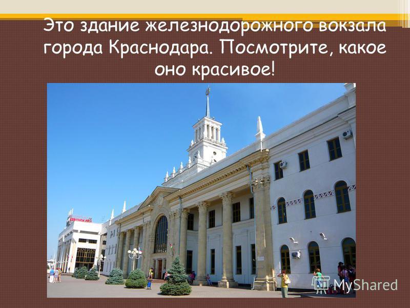 Это здание железнодорожного вокзала города Краснодара. Посмотрите, какое оно красивое!