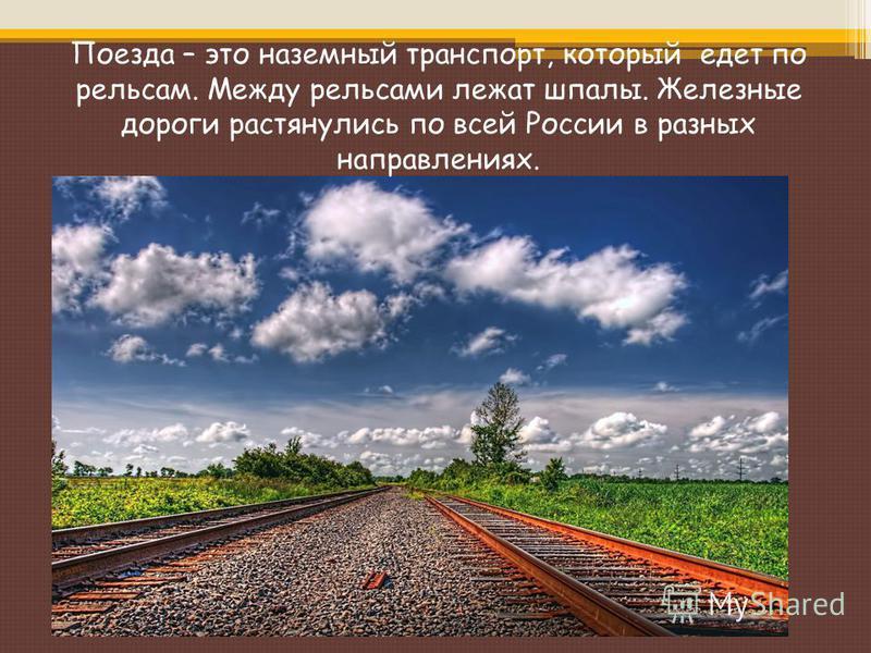 Поезда – это наземный транспорт, который едет по рельсам. Между рельсами лежат шпалы. Железные дороги растянулись по всей России в разных направлениях.