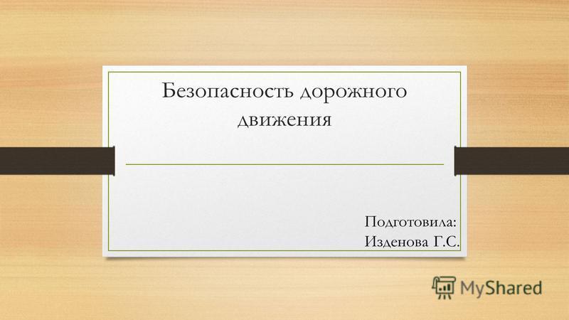 Безопасность дорожного движения Подготовила: Изденова Г.С.