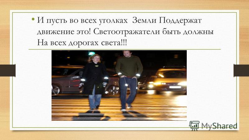 И пусть во всех уголках Земли Поддержат движение это! Светоотражатели быть должны На всех дорогах света!!!