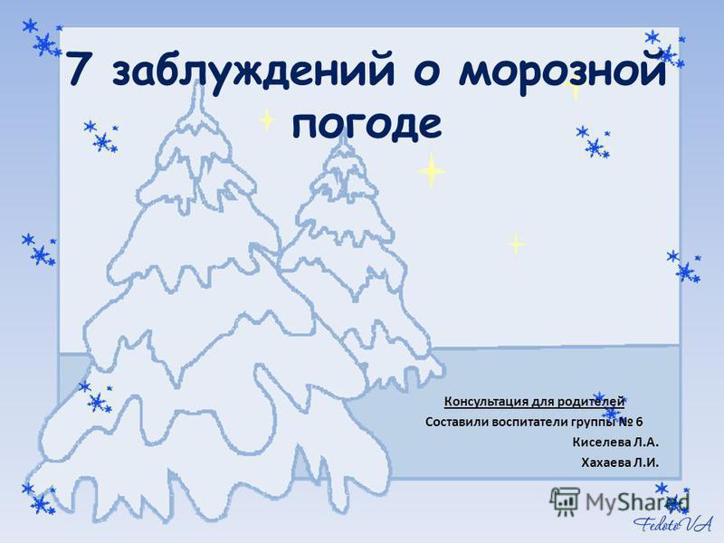 7 заблуждений о морозной погоде Консультация для родителей Составили воспитатели группы 6 Киселева Л.А. Хахаева Л.И.