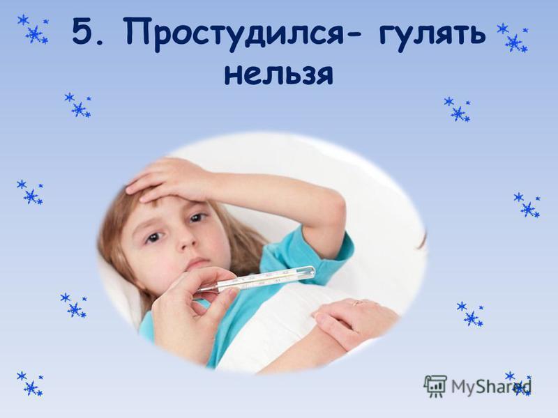 5. Простудился- гулять нельзя