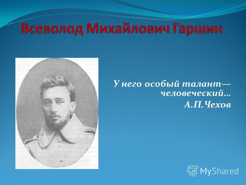 У него особый талант человеческий… А.П.Чехов