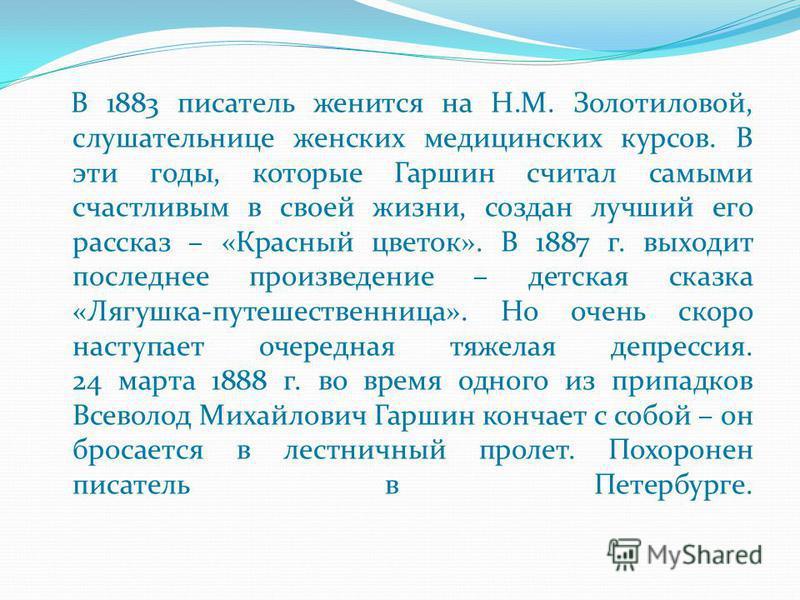 В 1883 писатель женится на Н.М. Золотиловой, слушательнице женских медицинских курсов. В эти годы, которые Гаршин считал самыми счастливым в своей жизни, создан лучший его рассказ – «Красный цветок». В 1887 г. выходит последнее произведение – детская